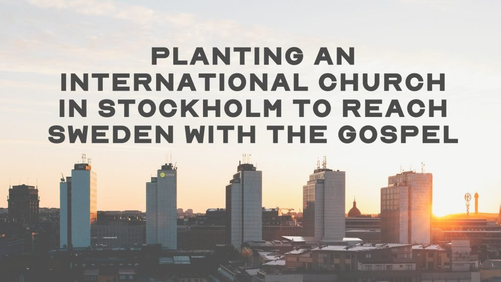 Planting An International Church In Stockholm To Reach Sweden With The Gospel